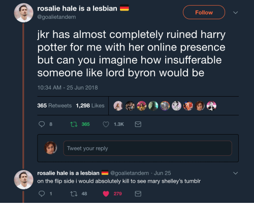 Harry Potter, Tumblr, and Lesbian: rosalie hale is a lesbian  @goalietandem  Follow  jkr has almost completely ruined harry  potter for me with her online presence  but can you imagine how insufferable  someone like lord byron would be  10:34 AM -25 Jun 2018  365 Retweets 1,298 Likes  Tweet your reply  rosalie hale is a lesbian _ @goalietandem Jun 25  on the flip side i would absolutely kill to see mary shelley's tumblr  t0 48 279