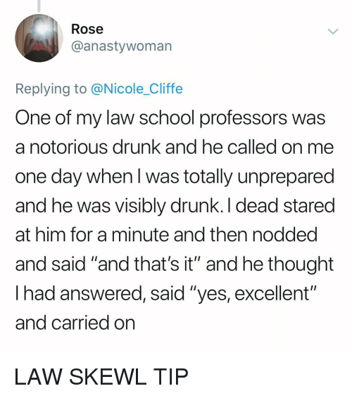 "Drunk, Memes, and School: Rose  @anastywoman  Replying to @Nicole_Cliffe  One of my law school professors was  a notorious drunk and he called on me  one day when l was totally unprepared  and he was visibly drunk. I dead stared  at him for a minute and then nodded  and said ""and that's it"" and he thought  lhad answered, said ""yes, excellent  and carried on  oiti LAW SKEWL TIP"