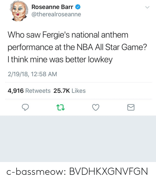 All Star, Nba, and NBA All-Star Game: Roseanne Barr  @therealroseanne  Who saw Fergie's national anthem  performance at the NBA All Star Game?  l think mine was better lowkey  2/19/18, 12:58 AM  4,916 Retweets 25.7K Likes c-bassmeow:  BVDHKXGNVFGN
