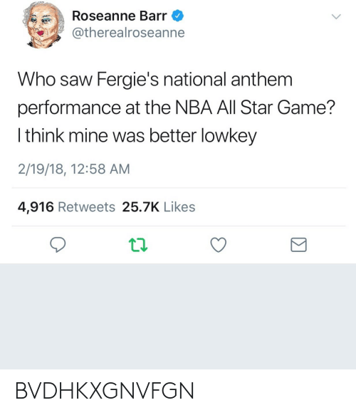 All Star, Nba, and NBA All-Star Game: Roseanne Barr  @therealroseanne  Who saw Fergie's national anthem  performance at the NBA All Star Game?  l think mine was better lowkey  2/19/18, 12:58 AM  4,916 Retweets 25.7K Likes BVDHKXGNVFGN