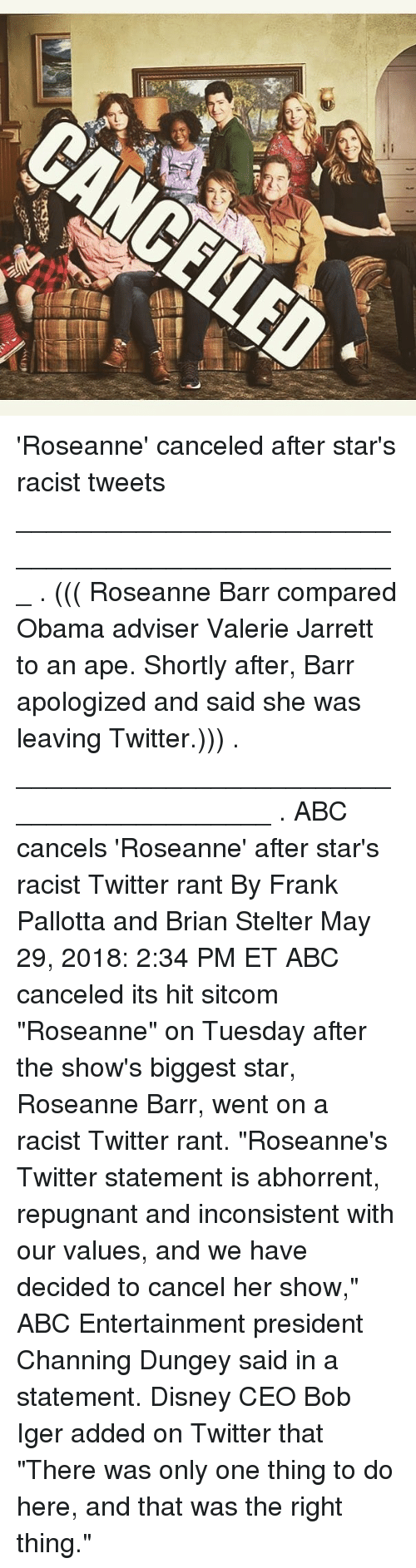 "Abc, Disney, and Memes: 'Roseanne' canceled after star's racist tweets ___________________________________________________ . ((( Roseanne Barr compared Obama adviser Valerie Jarrett to an ape. Shortly after, Barr apologized and said she was leaving Twitter.))) . __________________________________________ . ABC cancels 'Roseanne' after star's racist Twitter rant By Frank Pallotta and Brian Stelter May 29, 2018: 2:34 PM ET ABC canceled its hit sitcom ""Roseanne"" on Tuesday after the show's biggest star, Roseanne Barr, went on a racist Twitter rant. ""Roseanne's Twitter statement is abhorrent, repugnant and inconsistent with our values, and we have decided to cancel her show,"" ABC Entertainment president Channing Dungey said in a statement. Disney CEO Bob Iger added on Twitter that ""There was only one thing to do here, and that was the right thing."""