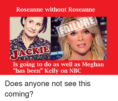 """Roseanne, Been, and Nbc: Roseanne without Roseanne  JACKIE  Is going to do as well as Meghan  """"has been"""" Kelly on NBC"""
