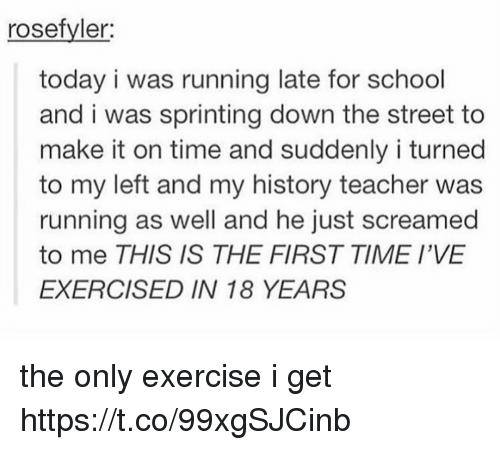 School, Teacher, and Exercise: rosefyler  today i was running late for school  and i was sprinting down the street to  make it on time and suddenly i turned  to my left and my history teacher was  running as well and he just screamed  to me THIS IS THE FIRST TIME I'VE  EXERCISED IN 18 YEARS the only exercise i get https://t.co/99xgSJCinb
