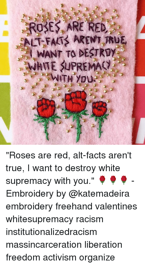 "Memes, 🤖, and Alt: ROSES ARE RED  ALT FALI ARENT TRUE,  WANT TO DESTRgy  WITH you ""Roses are red, alt-facts aren't true, I want to destroy white supremacy with you."" 🌹🌹🌹 - Embroidery by @katemadeira embroidery freehand valentines whitesupremacy racism institutionalizedracism massincarceration liberation freedom activism organize"