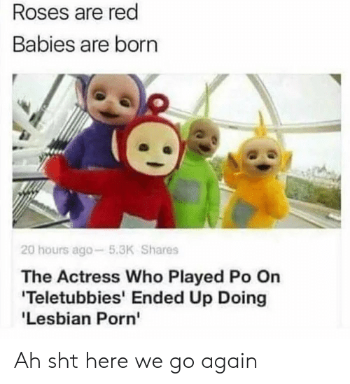 Teletubbies, Red, and Who: Roses are red  Babies are born  20 hours ago-5.3K Shares  The Actress Who Played Po On  Teletubbies' Ended Up Doing  'Lesbian Porn' Ah sht here we go again