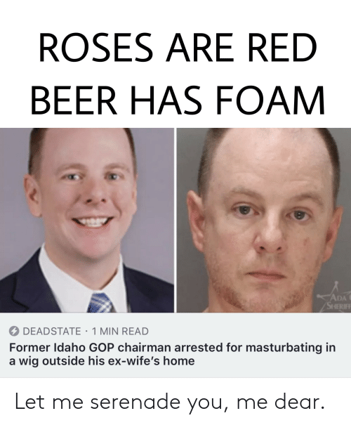 Beer, Reddit, and Home: ROSES ARE RED  BEER HAS FOAM  ADA  SHHERIFF  DEADSTATE 1 MIN READ  Former Idaho GOP chairman arrested for masturbating in  a wig outside his ex-wife's home Let me serenade you, me dear.