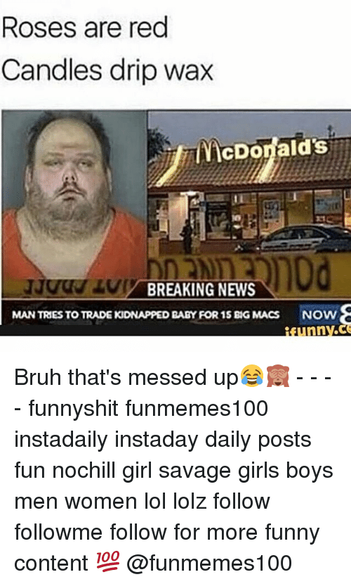 Bruh, Funny, and Girls: Roses are red  Candles drip wax  McDonalds  BREAKING NEWS  MAN TRIES TO TRADEKIDNAPPED BABY FOR 15 BIG MACS NOW Bruh that's messed up😂🙈 - - - - funnyshit funmemes100 instadaily instaday daily posts fun nochill girl savage girls boys men women lol lolz follow followme follow for more funny content 💯 @funmemes100