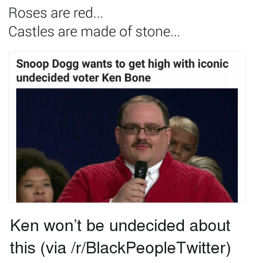 Blackpeopletwitter, Ken, and Snoop: Roses are red  Castles are made of stone  Snoop Dogg wants to get high with iconic  undecided voter Ken Bone <p>Ken won't be undecided about this (via /r/BlackPeopleTwitter)</p>