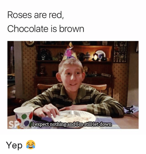 Chocolate, Red, and Roses: Roses are red,  Chocolate is brown  expect nothing andum stilllet down Yep 😂