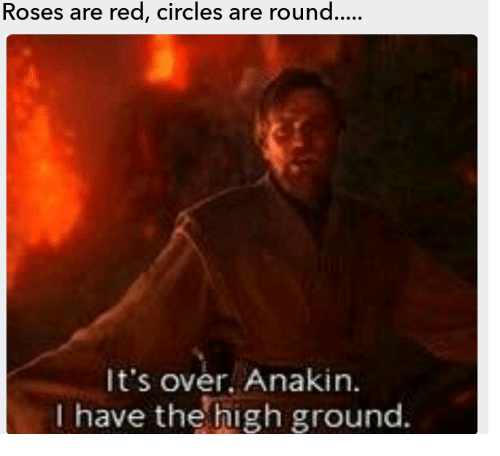 Circles, Red, and Roses: Roses are red, circles are round  It's over. Anakin.  I have the high ground.