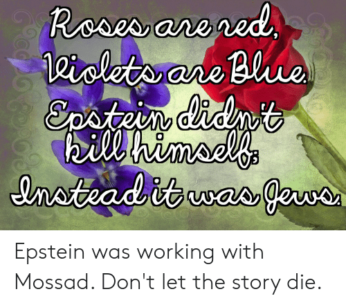 Red, Working, and Roses: Roses are red  eiclets are Bluue  Epsteindidmt  bill himsel's  enotvad itwas ewo  was gewa  69ccpo to Epstein was working with Mossad. Don't let the story die.