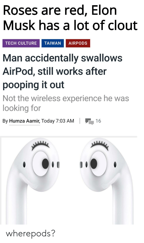 Today, Dank Memes, and Experience: Roses are red, Elon  Musk has a lot of clout  TECH CULTURE TAIWAN AIRPODS  Man accidentally swallows  AirPod, still works after  pooping it out  Not the wireless experience he was  looking for  16  By Humza Aamir, Today 7:03 AM wherepods?