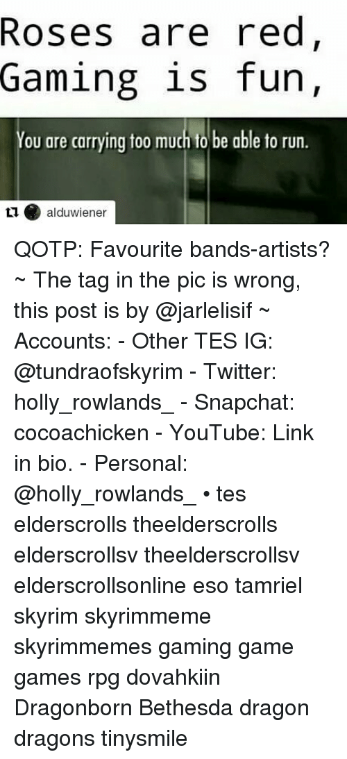 Run, Skyrim, and Snapchat: Roses are red  Gaming is fun,  You are carrying too much to be able to run.  11alduwiener QOTP: Favourite bands-artists? ~ The tag in the pic is wrong, this post is by @jarlelisif ~ Accounts: - Other TES IG: @tundraofskyrim - Twitter: holly_rowlands_ - Snapchat: cocoachicken - YouTube: Link in bio. - Personal: @holly_rowlands_ • tes elderscrolls theelderscrolls elderscrollsv theelderscrollsv elderscrollsonline eso tamriel skyrim skyrimmeme skyrimmemes gaming game games rpg dovahkiin Dragonborn Bethesda dragon dragons tinysmile