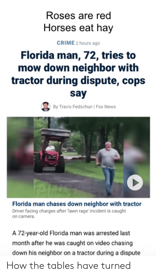 Crime, Florida Man, and Horses: Roses are red  Horses eat hay  CRIME 2 hours ago  Florida man, 72, tries to  mow down neighbor with  tractor during dispute, cops  say  By Travis Fedschun   Fox News  Florida man chases down neighbor with tractor  Driver facing charges after lawn rage incident is caught  on camera.  A 72-year-old Florida man was arrested last  month after he was caught on video chasing  down his neighbor on a tractor during a dispute How the tables have turned