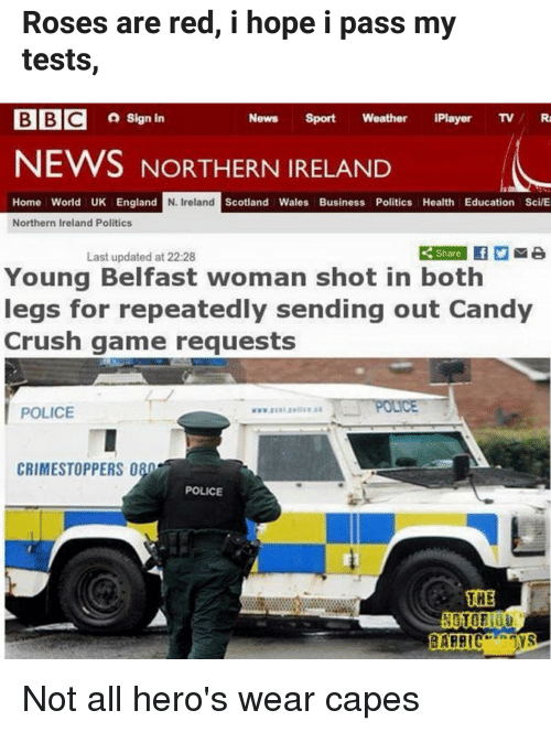 Candy, Candy Crush, and Crush: Roses are red, i hope i pass my  tests,  Sign in  News Sport Weather Player TV/R  NEWS NORTHERN IRELANID  Home World UK England  N. Ireland  Scotland Wales Business Politics Health Education Sci/E  Northern Ireland Politics  Share  Last updated at 22:28  Young Belfast woman shot in both  legs for repeatedly sending out Candy  Crush game requests  POLICE  CRIMESTOPPERS 080  POLICE  THE