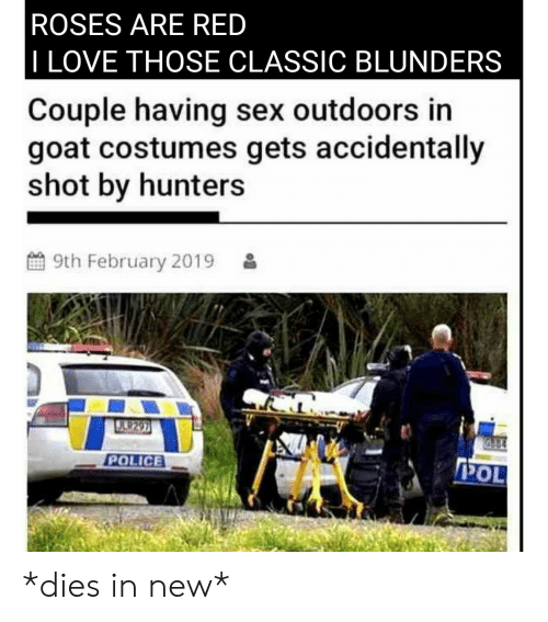 Love, Police, and Sex: ROSES ARE RED  I LOVE THOSE CLASSIC BLUNDERS  Couple having sex outdoors in  goat costumes gets accidentally  shot by hunters  9th February 2019  POLICE *dies in new*