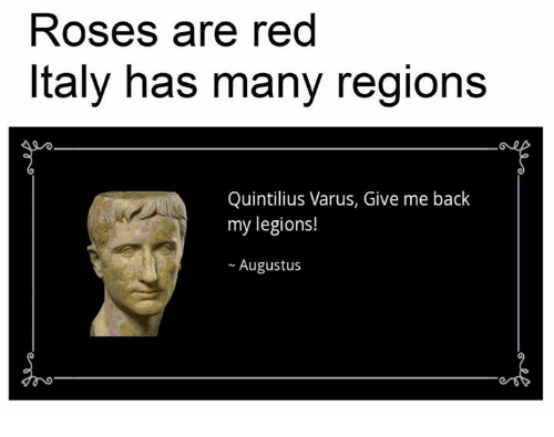 Reds, Rose, and Italy: Roses are red  Italy has many regions  Quintilius Varus, Give me back  my legions!  Augustus