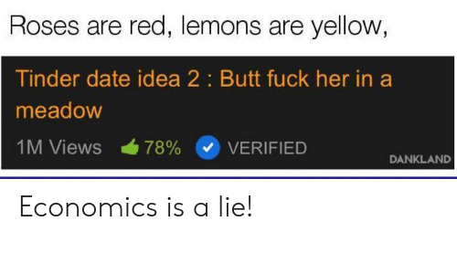 Butt, Tinder, and Date: Roses are red, lemons are yellow  Tinder date idea 2: Butt fuck her in a  meadow  IM Views 78% (v) VERIFIED  DANKLAND Economics is a lie!