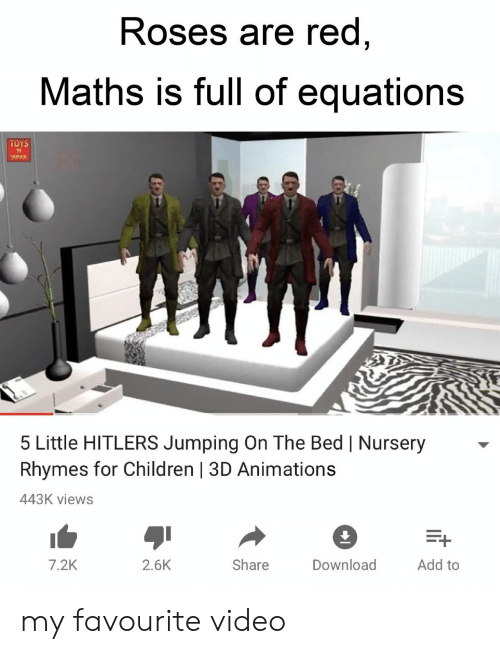 Children, Toys, and Video: Roses are red  Maths is full of equations  TOYS  APAN  5 Little HITLERS Jumping On The Bed | Nursery  Rhymes for Children | 3D Animations  443K views  7.2K  2.6K  Share  Download  Add to my favourite video
