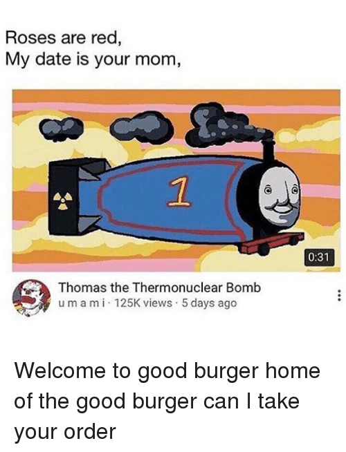 Memes, Date, and Good: Roses are red  My date is your mom,  2  0:31  Thomas the Thermonuclear Bomb  umami 125K views 5 days ago Welcome to good burger home of the good burger can I take your order