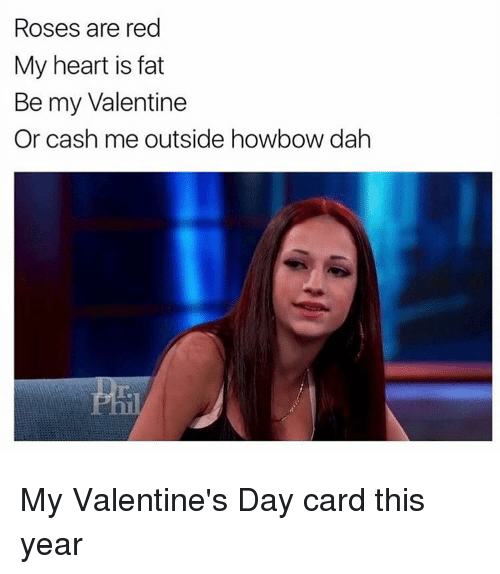 Memes, 🤖, and Roses Are Red: Roses are red  My heart is fat  Be my Valentine  Or cash me outside howbow dah My Valentine's Day card this year