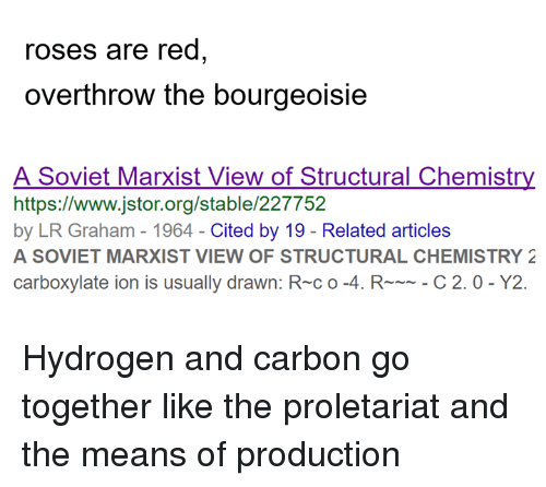 Marxist, Sassy Socialast, and Soviet: roses are red  overthrow the bourgeoisie  A Soviet Marxist View of Structural Chemistry  https://www.jstor.org/stable/227752  by LR Graham - 1964-Cited by 19 - Related articles  A SOVIET MARXIST VIEW OF STRUCTURAL CHEMISTRY 2  carboxylate ion is usually drawn: R-c o-4. RC 2.0- Y2. Hydrogen and carbon go together like the proletariat and the means of production