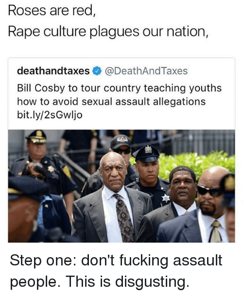 Bill Cosby, Fucking, and Memes: Roses are red  Rape culture plagues our nation,  deathandtaxes @DeathAndTaxes  Bill Cosby to tour country teaching youths  how to avoid sexual assault allegations  bit.ly/2sGwljo Step one: don't fucking assault people. This is disgusting.