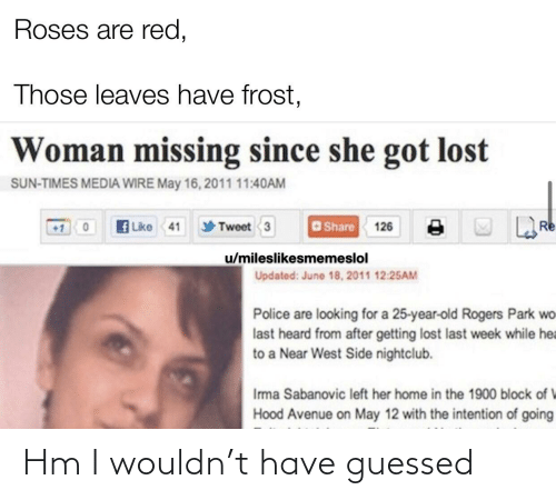Police, Reddit, and Lost: Roses are red,  Those leaves have frost,  Woman missing since she got lost  SUN-TIMES MEDIA WIRE May 16, 2011 11:40AM  f Like 41  O Share 126  Re  Tweet 3  u/mileslikesmemeslol  Updated: June 18, 2011 12:25AM  Police are looking for a 25-year-old Rogers Park wo  last heard from after getting lost last week while hea  to a Near West Side nightclub.  Ima Sabanovic left her home in the 1900 block of V  Hood Avenue on May 12 with the intention of going Hm I wouldn't have guessed