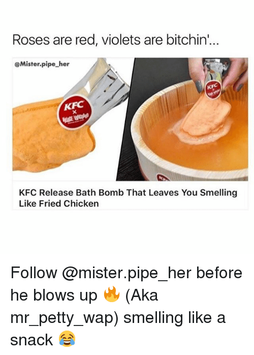 Kfc, Memes, and Petty: Roses are red, violets are bitchin'  @Mister.pipe her  KFC  KFC  KFC Release Bath Bomb That Leaves You Smelling  Like Fried Chicken Follow @mister.pipe_her before he blows up 🔥 (Aka mr_petty_wap) smelling like a snack 😂