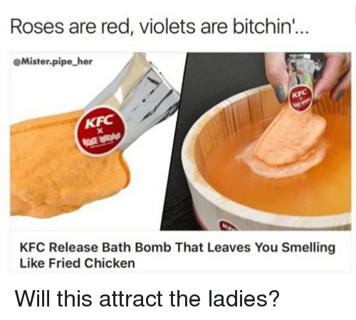 Kfc, Bath Bomb, and Chicken: Roses are red, violets are bitchin'...  @Mister.pipe her  KFC  KFC  KFC Release Bath Bomb That Leaves You Smelling  Like Fried Chicken <p>Will this attract the ladies?</p>