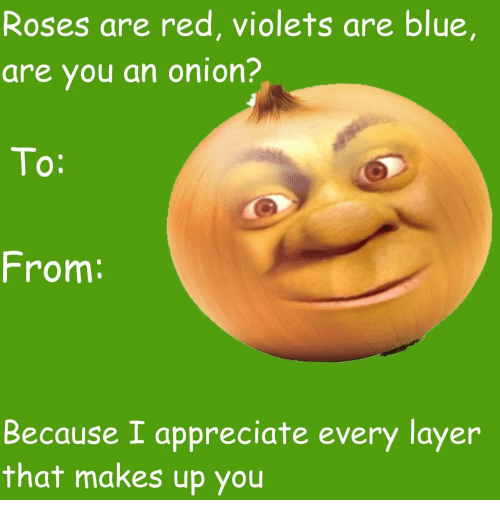 Appreciate, Blue, and Onion: Roses are red, violets are blue,  are you an onion?  From:  Because I appreciate every layer  that makes up you