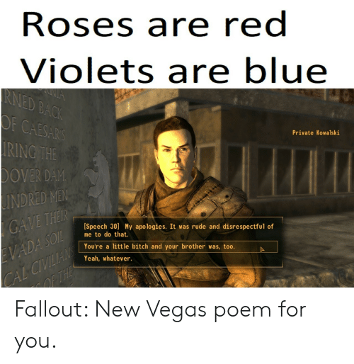 Bitch, Rude, and Las Vegas: Roses are red  Violets are blue  CAESARS  RING THE  OVER DAM  INDRED MEM  Private Kowalski  [Speech 30] My apologies. It was rude and disrespectful of  me to do that.  You're a little bitch and your brother was, too.  Yeah, whatever. Fallout: New Vegas poem for you.