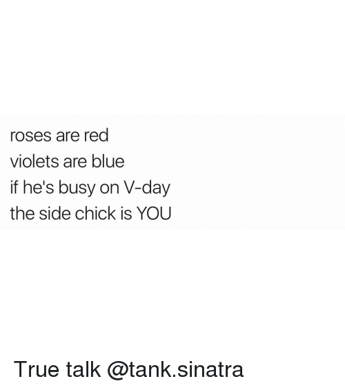 Ironic, Side Chick, and Red: roses are red  violets are blue  if he's busy on V-day  the side chick is YOU True talk @tank.sinatra