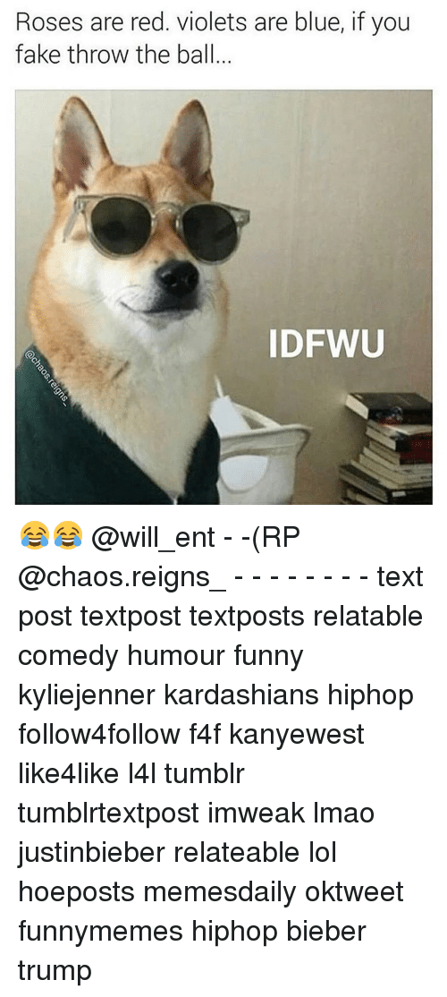 Memes, 🤖, and Reign: Roses are red. violets are blue, if you  fake throw the ball  IDFWU 😂😂 @will_ent - -(RP @chaos.reigns_ - - - - - - - - text post textpost textposts relatable comedy humour funny kyliejenner kardashians hiphop follow4follow f4f kanyewest like4like l4l tumblr tumblrtextpost imweak lmao justinbieber relateable lol hoeposts memesdaily oktweet funnymemes hiphop bieber trump