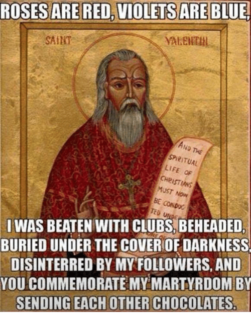 Memes, Martyrdom, and 🤖: ROSES ARE RED, VIOLETS ARE  BLUE!  SAIHT  AND THE  SPIRITUAL  LIFE OF  MUST NOW  BE CONDOC  SI WAS BEATEN WITH CLUBS, BEHEADED  BURIED UNDER THE COVERIOF DARKNESS  DISINTERRED BY MY FOLLOWERS, AND  YOU COMMEMORATE MY MARTYRDOM BY  SENDING EACH OTHER CHOCOLATES