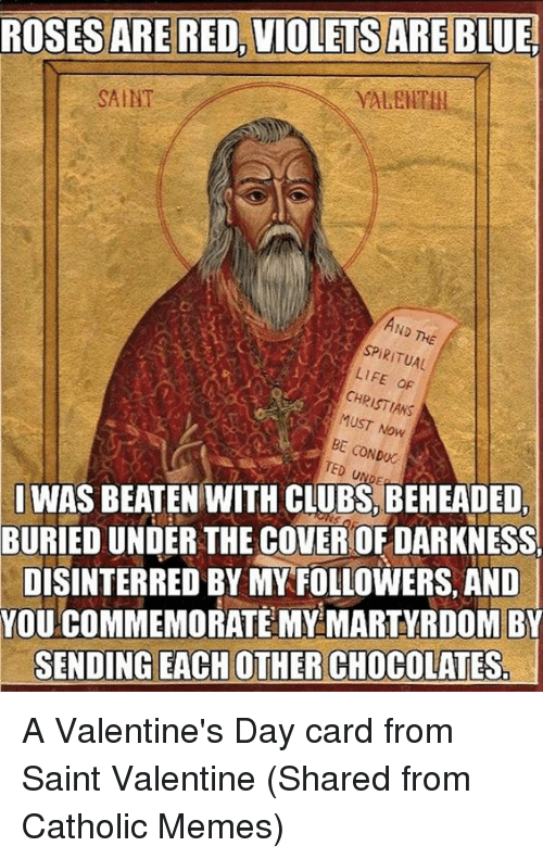 Episcopal Church , Martyrdom, and Saint: ROSES ARE RED, VIOLETS ARE BLUE.  SAINT  SPIRITUAL  LIFE oF  CHR  MUST Now  CONDUC  TED SI WAS BEATEN WITH CLUBS, BEHEADED,  BURIEDUNDER THE COVEROFDARKNESS  DISINTERRED BY MY FOLLOWERS, AND  YOU COMMEMORATE MY MARTYRDOM BY  SENDING EACH OTHER CHOCOLATES A Valentine's Day card from Saint Valentine  (Shared from Catholic Memes)