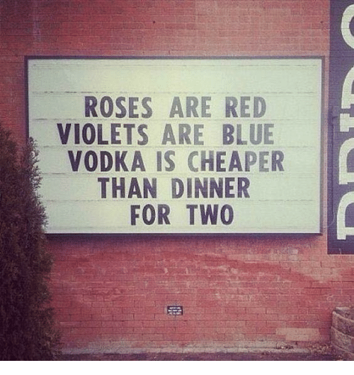 Dank, Blue, and Vodka: ROSES ARE RED  VIOLETS ARE BLUE  VODKA IS CHEAPER  THAN DINNER  FOR TWO