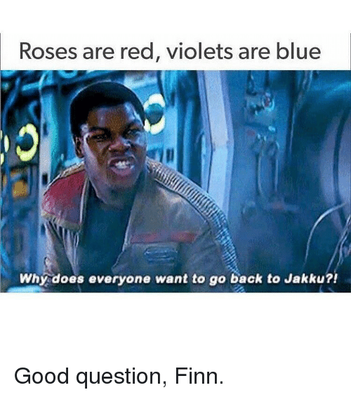 Finn, Jakku, and Memes: Roses are red, violets are blue  Why does everyone want to go back to Jakku?! Good question, Finn.