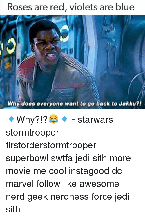 Jakku, Jedi, and Memes: Roses are red, violets are blue  Why does everyone want to go back to Jakku?! 🔹Why?!?😂🔹 - starwars stormtrooper firstorderstormtrooper superbowl swtfa jedi sith more movie me cool instagood dc marvel follow like awesome nerd geek nerdness force jedi sith