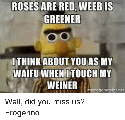 Memes, Reds, and Rose: ROSES ARE RED, WEEBIS  GREENER  ITHINK ABOUT YOU AS MY  WAIFU WHEN ITOUCH MY  WEINER  emagen  tor not Well, did you miss us?- Frogerino