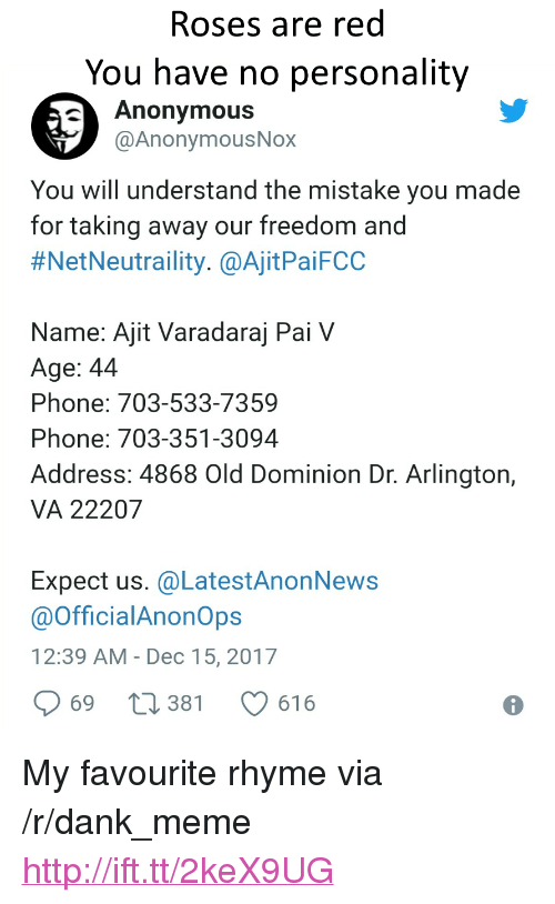 """Dank, Meme, and Phone: Roses are red  You have no personality  Anonymous  @AnonymousNox  You will understand the mistake you made  for taking away our freedom and  #NetNeutraility. @AjitPaiFCC  Name: Ajit Varadaraj Pai V  Age: 44  Phone: 703-533-7359  Phone: 703-351-3094  Address: 4868 Old Dominion Dr. Arlington,  VA 22207  Expect us. @LatestAnonNews  @OfficialAnonOps  12:39 AM- Dec 15, 2017  969 t 381 616 <p>My favourite rhyme via /r/dank_meme <a href=""""http://ift.tt/2keX9UG"""">http://ift.tt/2keX9UG</a></p>"""