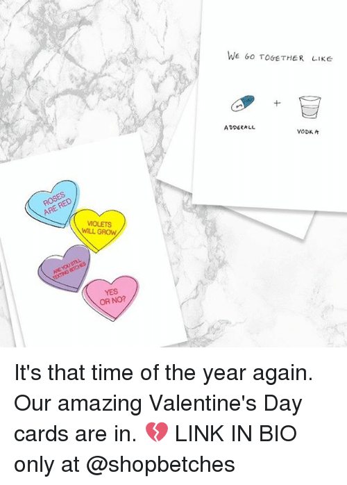 Valentine's Day, Girl Memes, and Adderall: ROSES  ARE VIOLETS  WILL GROW  BITCHES  NTETING YES  OR NO?  WE GO TOGETHER LIKE  ADDERALL  VOD* A It's that time of the year again. Our amazing Valentine's Day cards are in. 💔 LINK IN BIO only at @shopbetches