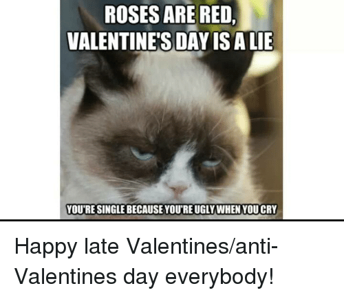 Rosesare Red Valentine S Day Is A Lie Youre Single Because Youre