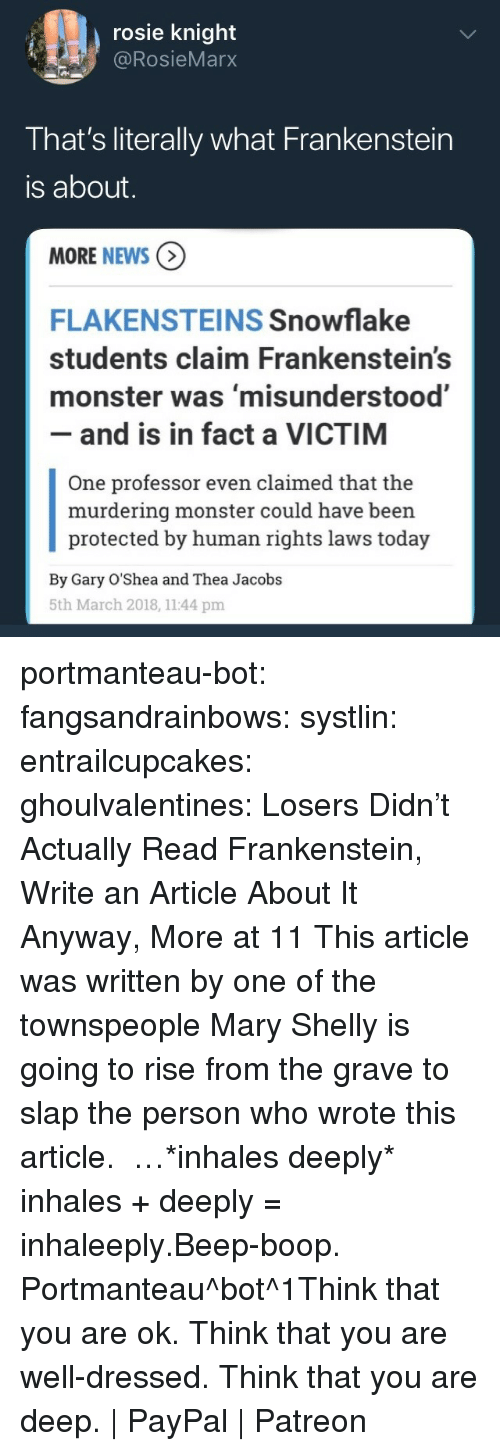 Monster, News, and Tumblr: rosie knight  @RosieMarx  That's literally what Frankenstein  is about  MORE NEWS  FLAKENSTEINS Snowflake  students claim Frankenstein's  monster was 'misunderstood'  - and is in fact a VICTIM  One professor even claimed that the  murdering monster could have been  protected by human rights laws today  By Gary O'Shea and Thea Jacobs  5th March 2018, 1144 pm portmanteau-bot:  fangsandrainbows:  systlin:  entrailcupcakes: ghoulvalentines: Losers Didn't Actually Read Frankenstein, Write an Article About It Anyway, More at 11   This article was written by one of the townspeople   Mary Shelly is going to rise from the grave to slap the person who wrote this article.  …*inhales deeply*  inhales + deeply = inhaleeply.Beep-boop. Portmanteau^bot^1Think that you are ok. Think that you are well-dressed. Think that you are deep. | PayPal | Patreon