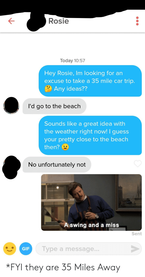 Gif, Rosie, and Beach: Rosie  Today 10:57  Hey Rosie, Im looking for an  excuse to take a 35 mile car trip.  Any ideas??  'd go to the beach  Sounds like a great idea with  the weather right now! I guess  your pretty close to the beach  then?  No unfortunately not  A swing and a miss  Sent  GIF  Type a message.. *FYI they are 35 Miles Away