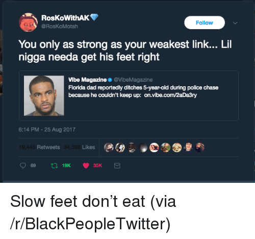 Blackpeopletwitter, Dad, and Police: RosKoWithAK  @RosKoMotah  Follow  You only as strong as your weakest link... Lil  nigga needa get his feet right  Vibe Magazine @VibeMagazine  Florida dad reportedly ditches 5-year-old during police chase  because he couldn't keep up: on.vibe.com/2aDa3ry  6:14 PM -25 Aug 2017  Retweets  Likes <p>Slow feet don't eat (via /r/BlackPeopleTwitter)</p>