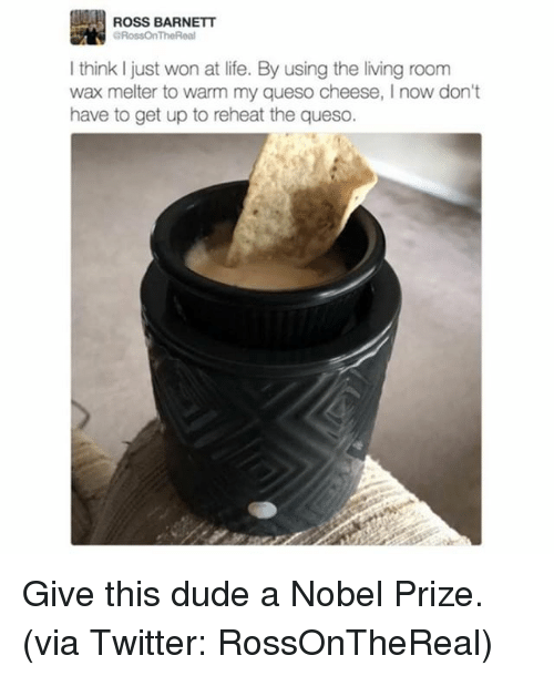 Dude, Life, and Memes: ROSS BARNETT  GRossOnTheReal  think just won at life. By using the living room  wax melter to warm my queso cheese, now don't  have to get up to reheat the queso. Give this dude a Nobel Prize. (via Twitter: RossOnTheReal)