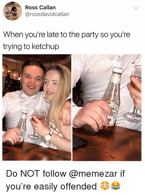 Party, British, and Ross: Ross Callan  @rossdavidcallarn  When you're late to the party so you're  trying to ketchup  TO Do NOT follow @memezar if you're easily offended 😳😂