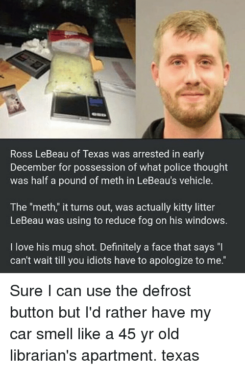"Definitely, Funny, and Love: Ross LeBeau of Texas was arrested in early  December for possession of what police thought  was half a pound of meth in LeBeau's vehicle.  The ""meth,"" it turns out, was actually kitty litter  LeBeau was using to reduce fog on his windows.  I love his mug shot. Definitely a face that says ""I  can't wait till you idiots have to apologize to me."" Sure I can use the defrost button but I'd rather have my car smell like a 45 yr old librarian's apartment. texas"