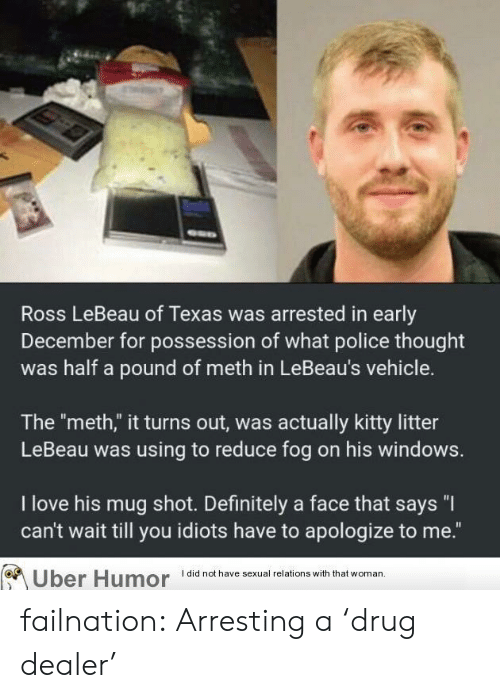 "Definitely, Drug Dealer, and Love: Ross LeBeau of Texas was arrested in early  December for possession of what police thought  was half a pound of meth in LeBeau's vehicle.  The ""meth,"" it turns out, was actually kitty litter  LeBeau was using to reduce fog on his windows.  I love his mug shot. Definitely a face that says ""I  can't wait till you idiots have to apologize to me.""  Uber Humor did not have sexual relations with that woman failnation:  Arresting a 'drug dealer'"